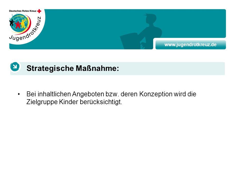 www.jugendrotkreuz.de Bei inhaltlichen Angeboten bzw. deren Konzeption wird die Zielgruppe Kinder berücksichtigt. Strategische Maßnahme:
