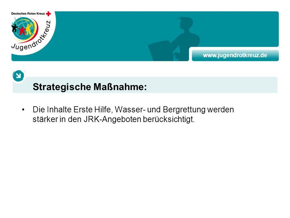 www.jugendrotkreuz.de Die Inhalte Erste Hilfe, Wasser- und Bergrettung werden stärker in den JRK-Angeboten berücksichtigt. Strategische Maßnahme: