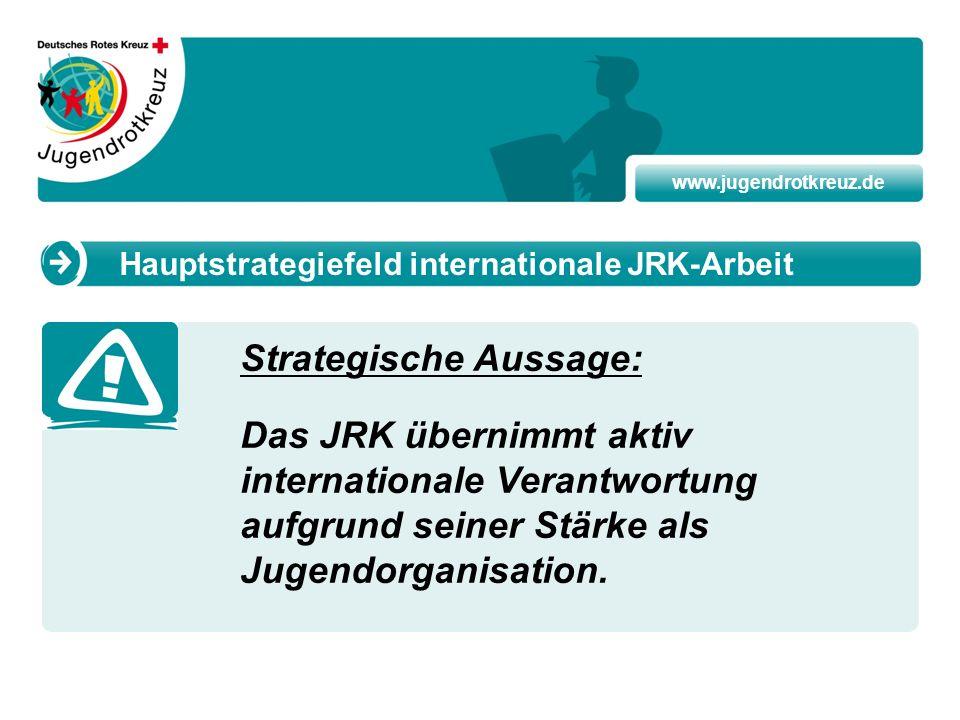 www.jugendrotkreuz.de Strategische Aussage: Das JRK übernimmt aktiv internationale Verantwortung aufgrund seiner Stärke als Jugendorganisation. Haupts