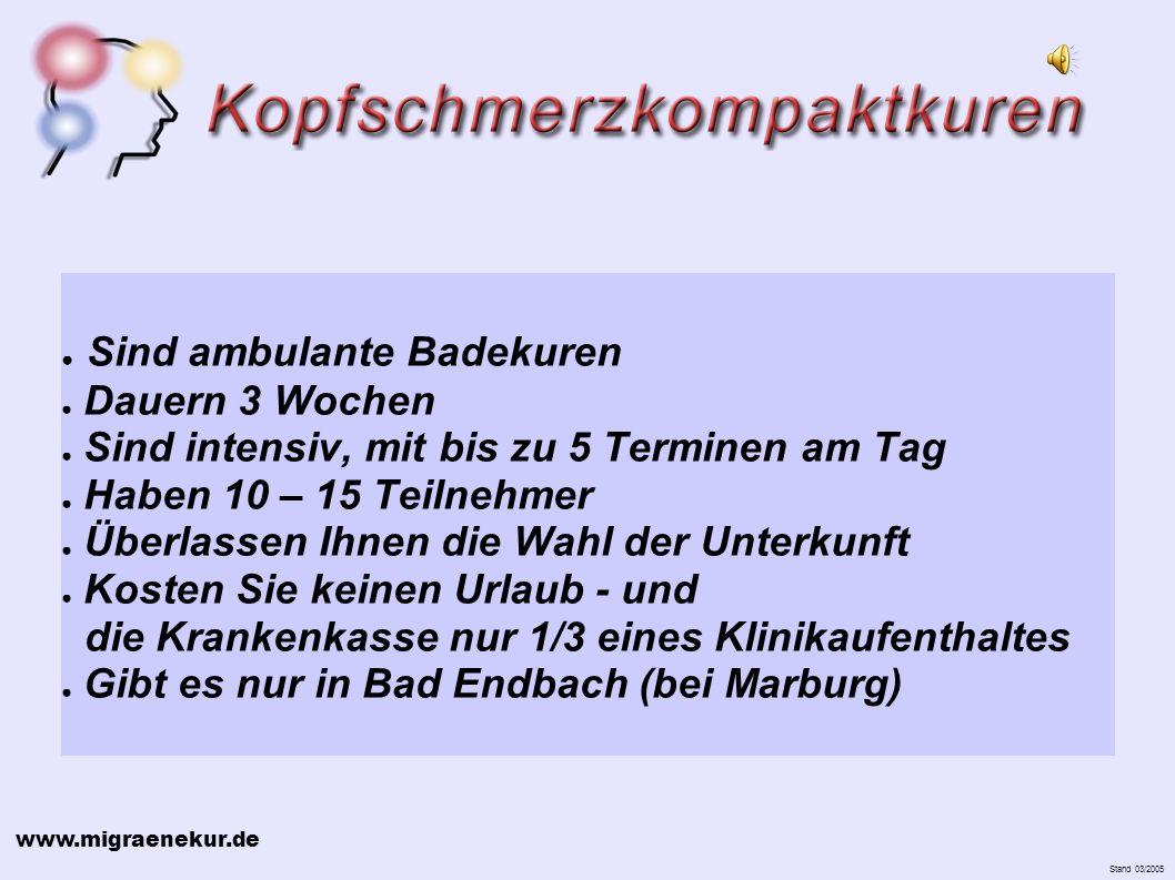 www.migraenekur.de Stand 03/2005 Sind ambulante Badekuren Dauern 3 Wochen Sind intensiv, mit bis zu 5 Terminen am Tag Haben 10 – 15 Teilnehmer Überlassen Ihnen die Wahl der Unterkunft Kosten Sie keinen Urlaub - und die Krankenkasse nur 1/3 eines Klinikaufenthaltes Gibt es nur in Bad Endbach (bei Marburg)