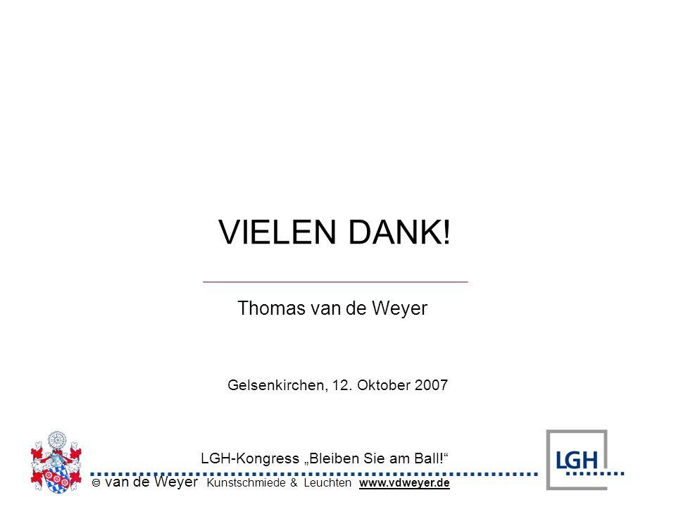 van de Weyer Kunstschmiede & Leuchten www.vdweyer.de LGH-Kongress Bleiben Sie am Ball! VIELEN DANK! Gelsenkirchen, 12. Oktober 2007 Thomas van de Weye