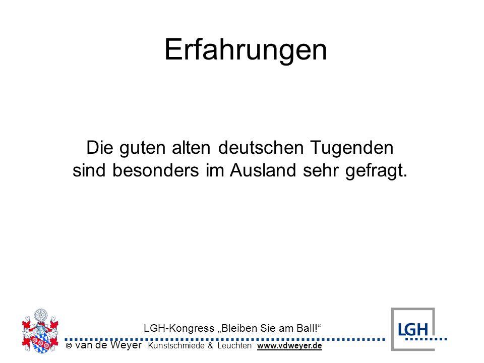 van de Weyer Kunstschmiede & Leuchten www.vdweyer.de LGH-Kongress Bleiben Sie am Ball! Erfahrungen Die guten alten deutschen Tugenden sind besonders i