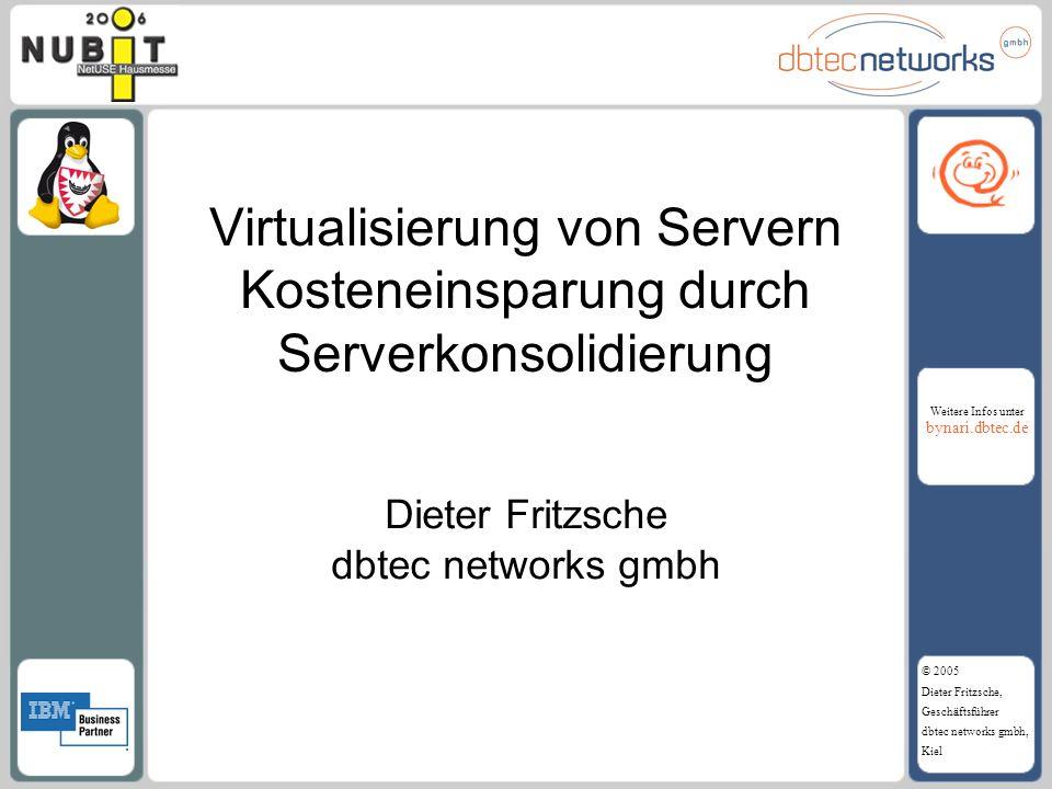 Weitere Infos unter bynari.dbtec.de © 2005 Dieter Fritzsche, Geschäftsführer dbtec networks gmbh, Kiel Virtualisierung von Servern Kosteneinsparung du