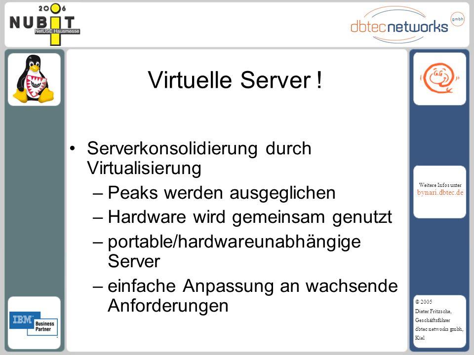Weitere Infos unter bynari.dbtec.de © 2005 Dieter Fritzsche, Geschäftsführer dbtec networks gmbh, Kiel Virtuelle Server ! Serverkonsolidierung durch V