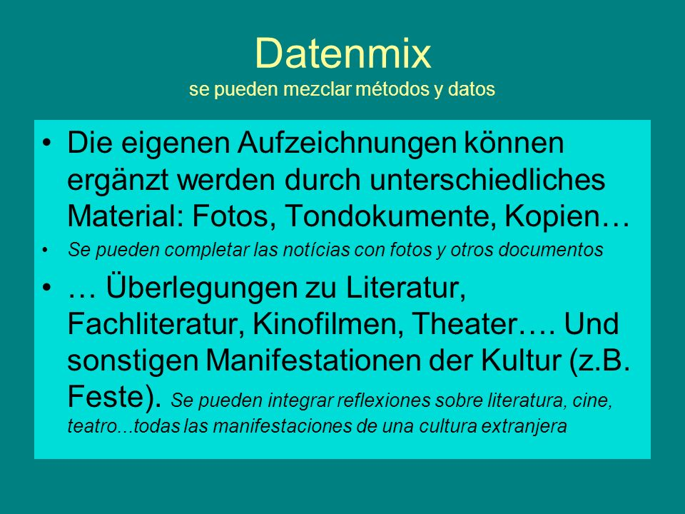 Datenmix se pueden mezclar métodos y datos Die eigenen Aufzeichnungen können ergänzt werden durch unterschiedliches Material: Fotos, Tondokumente, Kop