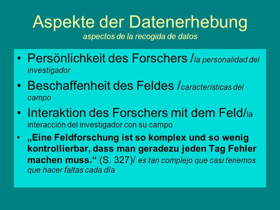 Aspekte der Datenerhebung aspectos de la recogida de datos Persönlichkeit des Forschers / la personalidad del investigador Beschaffenheit des Feldes /