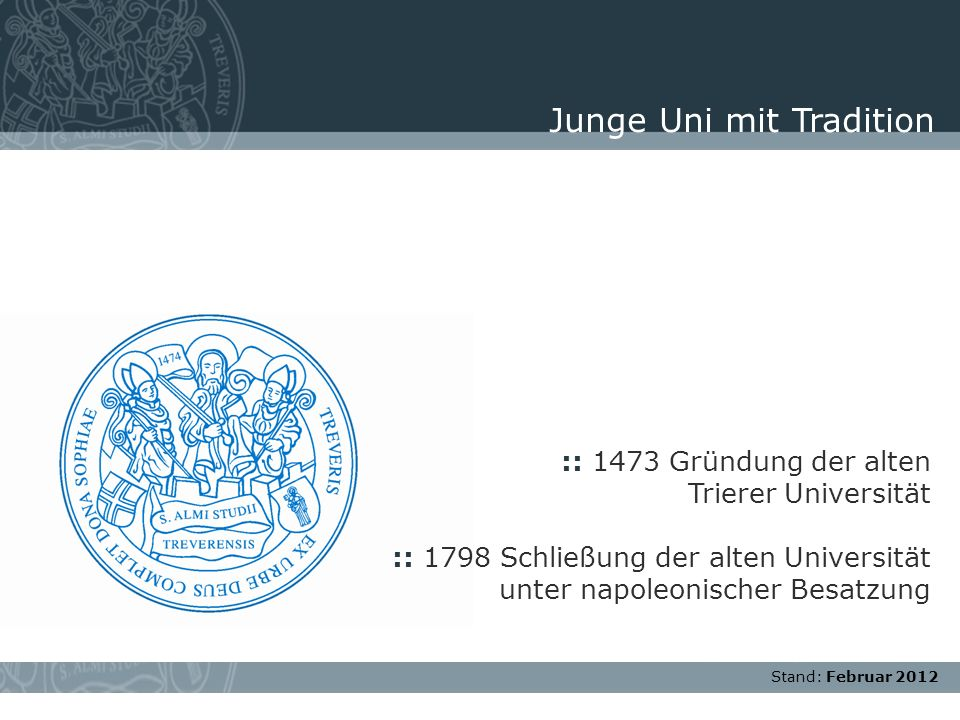 Stand: November 2007 :: 1473 Gründung der alten Trierer Universität :: 1798 Schließung der alten Universität unter napoleonischer Besatzung Junge Uni