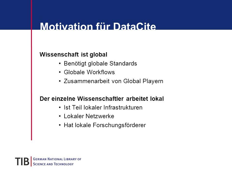 Motivation für DataCite Wissenschaft ist global Benötigt globale Standards Globale Workflows Zusammenarbeit von Global Playern Der einzelne Wissenschaftler arbeitet lokal Ist Teil lokaler Infrastrukturen Lokaler Netzwerke Hat lokale Forschungsförderer