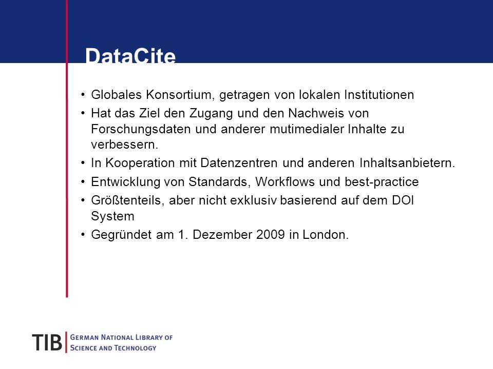 DataCite Globales Konsortium, getragen von lokalen Institutionen Hat das Ziel den Zugang und den Nachweis von Forschungsdaten und anderer mutimedialer Inhalte zu verbessern.