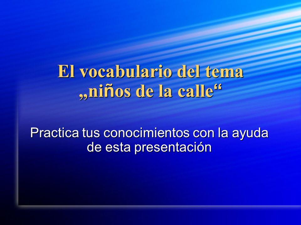 El vocabulario del temani ñ os de la calle El vocabulario del temani ñ os de la calle Practica tus conocimientos con la ayuda de esta presentación