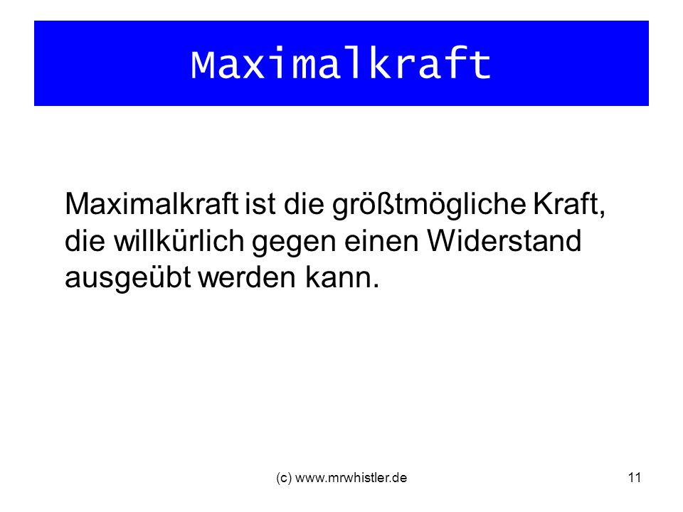 Maximalkraft Maximalkraft ist die größtmögliche Kraft, die willkürlich gegen einen Widerstand ausgeübt werden kann. (c) www.mrwhistler.de11