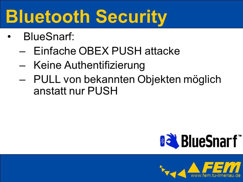 www.fem.tu-ilmenau.de Bluetooth Security BlueSnarf: –Einfache OBEX PUSH attacke –Keine Authentifizierung –PULL von bekannten Objekten möglich anstatt