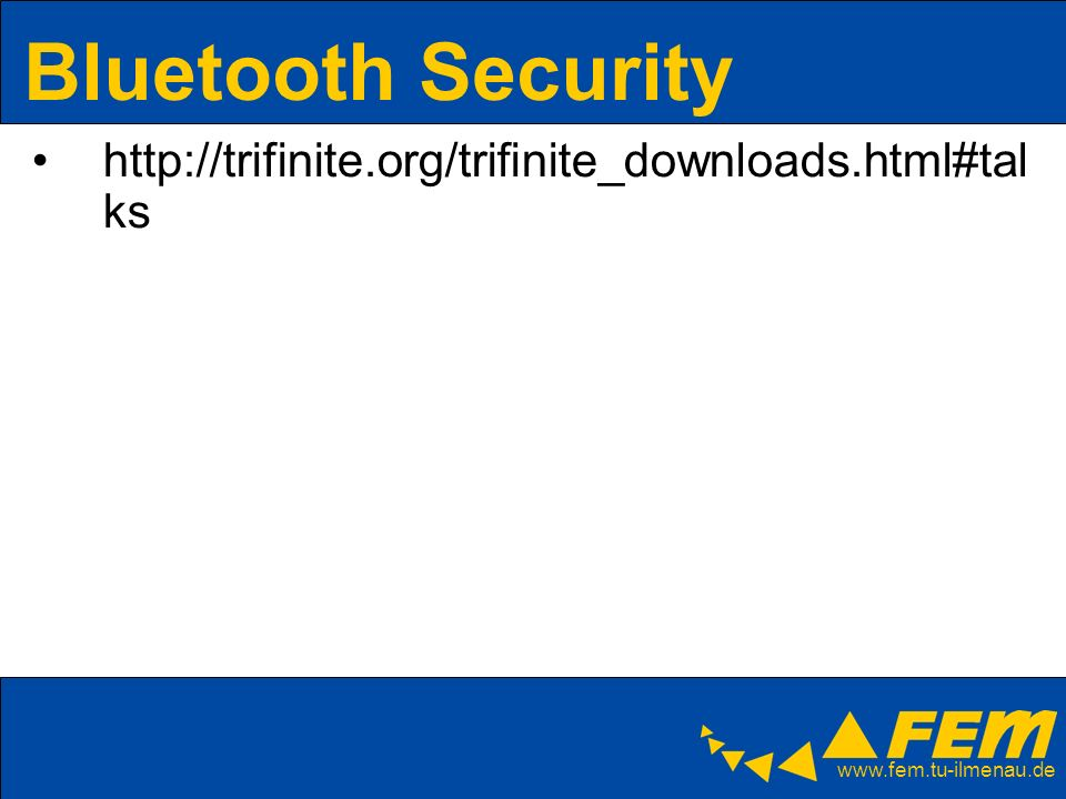 www.fem.tu-ilmenau.de Bluetooth Security http://trifinite.org/trifinite_downloads.html#tal ks