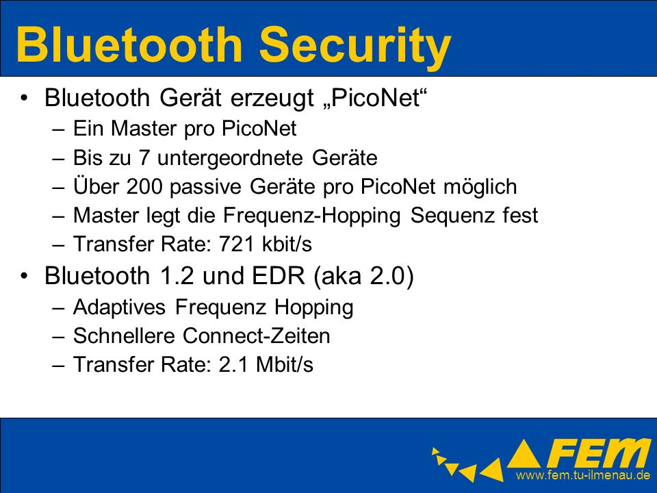 www.fem.tu-ilmenau.de Bluetooth Security Bluetooth Gerät erzeugt PicoNet –Ein Master pro PicoNet –Bis zu 7 untergeordnete Geräte –Über 200 passive Ger