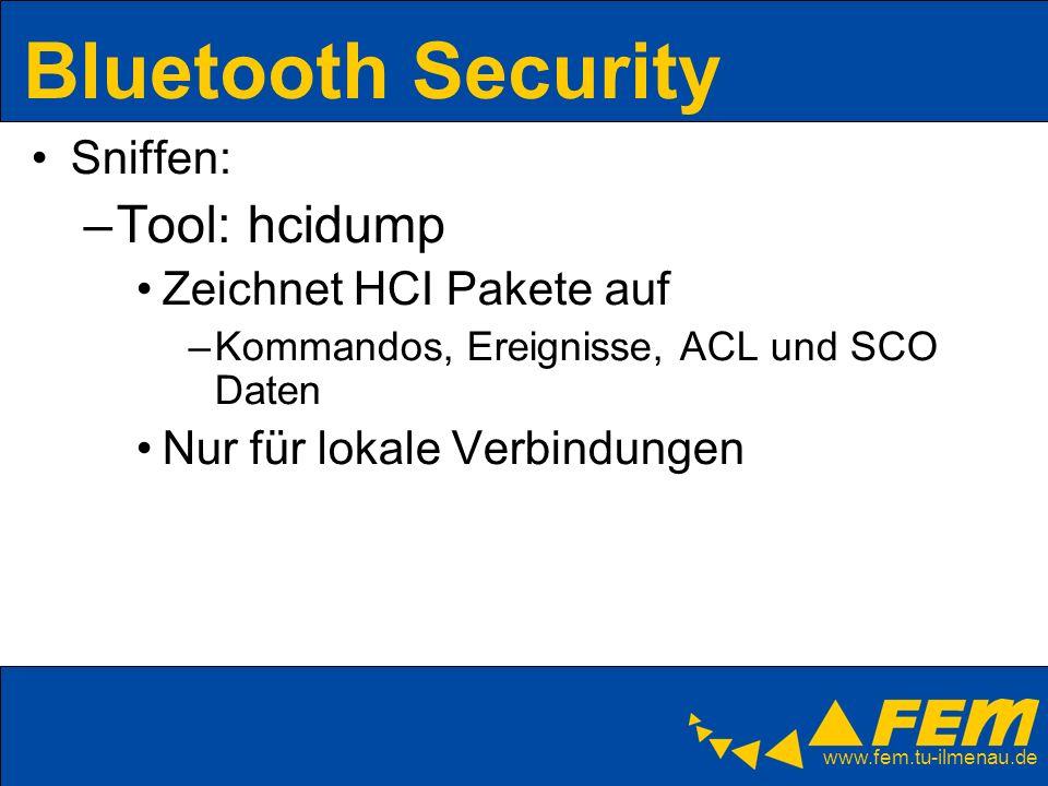 www.fem.tu-ilmenau.de Bluetooth Security Sniffen: –Tool: hcidump Zeichnet HCI Pakete auf –Kommandos, Ereignisse, ACL und SCO Daten Nur für lokale Verb