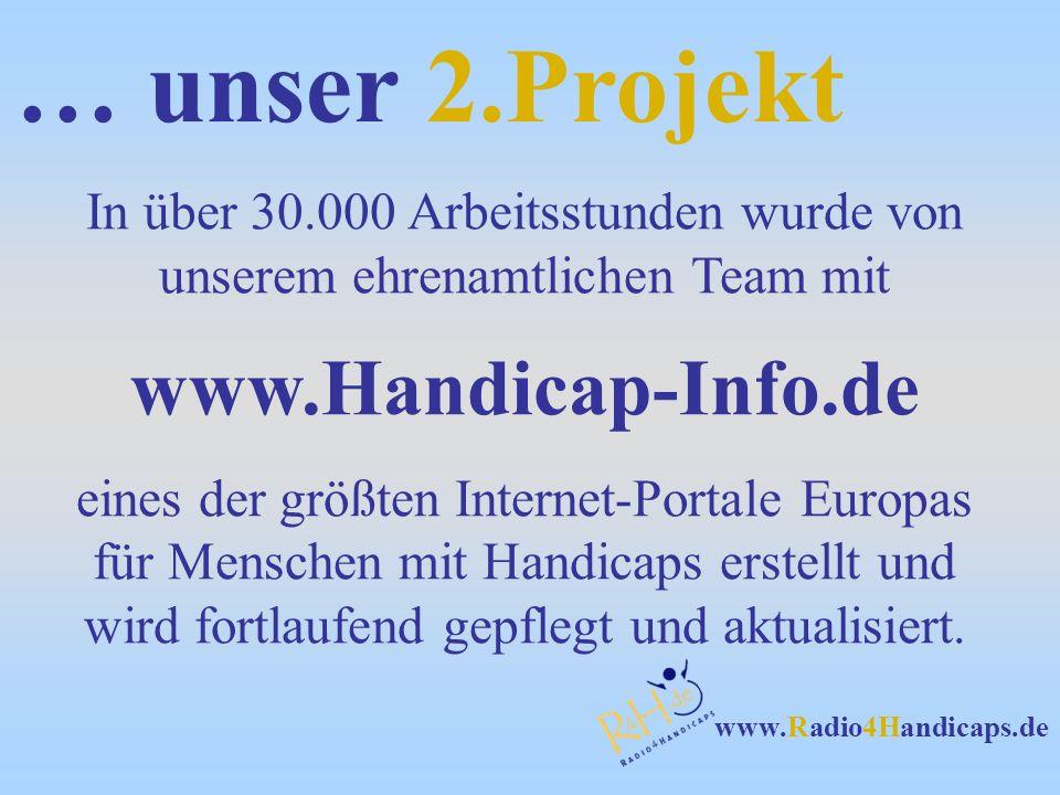 www.Radio4Handicaps.de … unser 2.Projekt In über 30.000 Arbeitsstunden wurde von unserem ehrenamtlichen Team mit www.Handicap-Info.de eines der größten Internet-Portale Europas für Menschen mit Handicaps erstellt und wird fortlaufend gepflegt und aktualisiert.