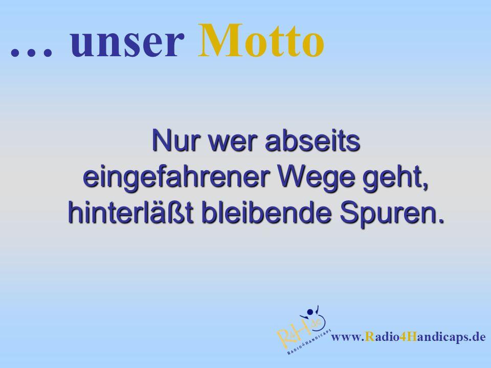 www.Radio4Handicaps.de … unser Motto Nur wer abseits eingefahrener Wege geht, hinterläßt bleibende Spuren.