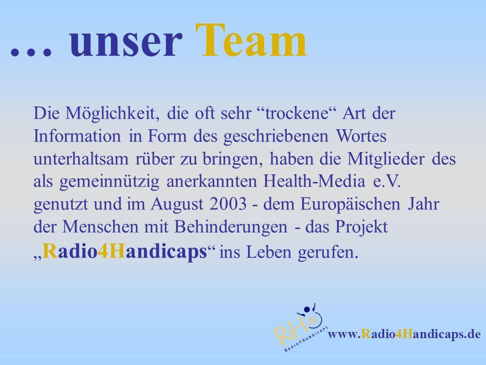 www.Radio4Handicaps.de … unser Team Die Möglichkeit, die oft sehr trockene Art der Information in Form des geschriebenen Wortes unterhaltsam rüber zu