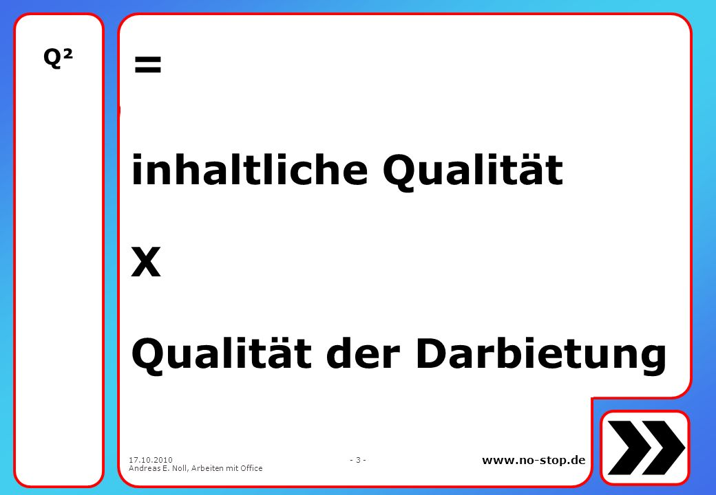 www.no-stop.de 17.10.2010 Andreas E. Noll, Arbeiten mit Office - 2 - Q ² Qualität