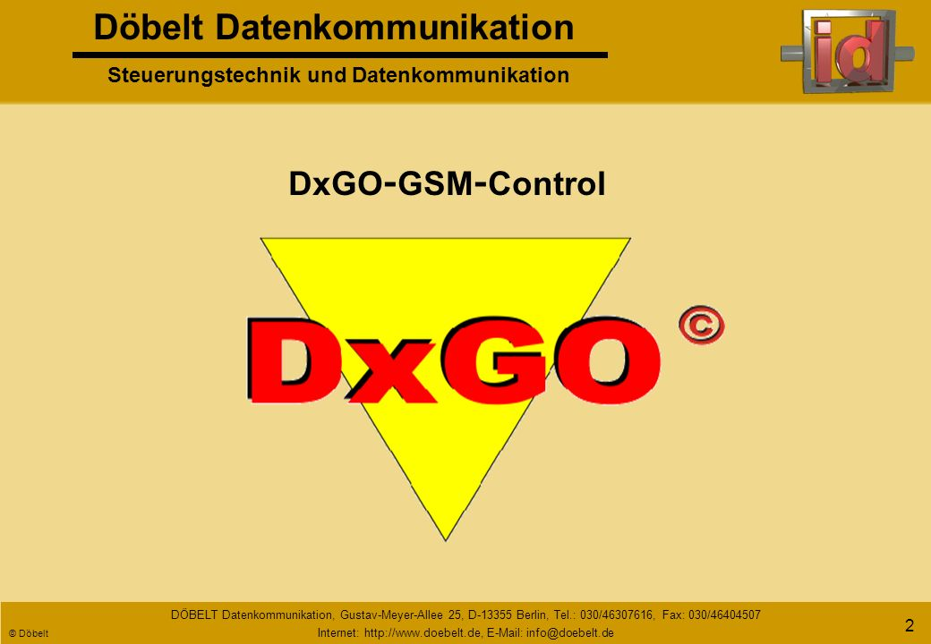 Döbelt Datenkommunikation Steuerungstechnik und Datenkommunikation DÖBELT Datenkommunikation, Gustav-Meyer-Allee 25, D-13355 Berlin, Tel.: 030/46307616, Fax: 030/46404507 Internet: http://www.doebelt.de, E-Mail: info@doebelt.de © Döbelt 22 DxGO Anschluss weiterer Prozess - und Anlagensignale telefonisch nicht versorgte Anlage Heizungsanlage mit Dekamatik - Steuerung (Viessmann, o.ä.) Telefonnetz Analog/ISDN Heizungsanlage in Störung.