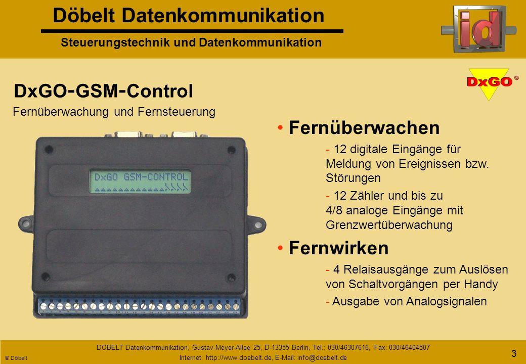 Döbelt Datenkommunikation Steuerungstechnik und Datenkommunikation DÖBELT Datenkommunikation, Gustav-Meyer-Allee 25, D-13355 Berlin, Tel.: 030/46307616, Fax: 030/46404507 Internet: http://www.doebelt.de, E-Mail: info@doebelt.de © Döbelt 13 Gerätevorstellung LCD - Display zur Anzeige des Betriebszustandes Hier erfolgt die Anbindung eines Funk - oder Telefonmodems.