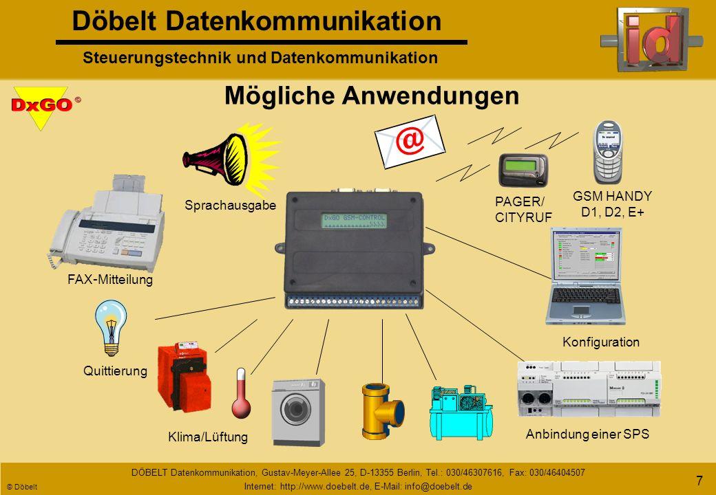 Döbelt Datenkommunikation Steuerungstechnik und Datenkommunikation DÖBELT Datenkommunikation, Gustav-Meyer-Allee 25, D-13355 Berlin, Tel.: 030/46307616, Fax: 030/46404507 Internet: http://www.doebelt.de, E-Mail: info@doebelt.de © Döbelt 6 Füllstand Temperatur Feueralarm Einbruchmelder Rohrleitungskontrolle Impulszählung Beleuchtung Anlagensteuerung Befehlen Melden Messen/ Loggen Vielfältige Einsatzmöglich - keiten Zählen