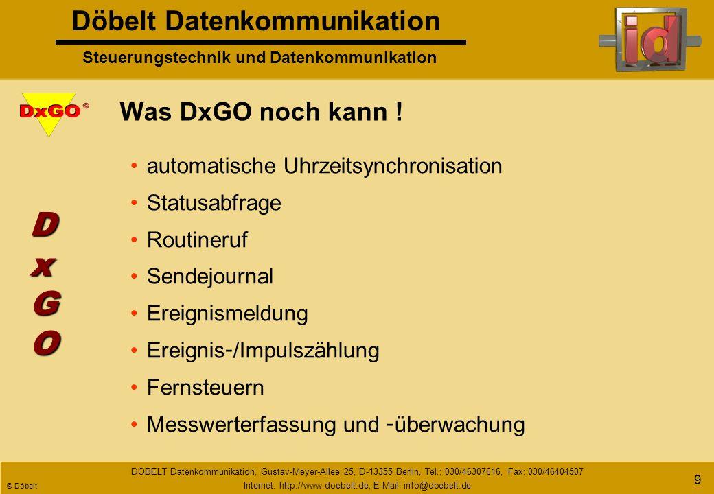 Döbelt Datenkommunikation Steuerungstechnik und Datenkommunikation DÖBELT Datenkommunikation, Gustav-Meyer-Allee 25, D-13355 Berlin, Tel.: 030/46307616, Fax: 030/46404507 Internet: http://www.doebelt.de, E-Mail: info@doebelt.de © Döbelt 19 Hintereinanderschaltung Erweiterung der Anzahl der Ein - und Ausgänge mit Funkmodem DxGO 1DxGO 2DxGO 32 DxBUS DxGODxGODxGODxGO