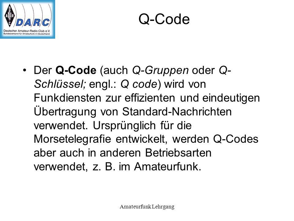 Amateurfunk Lehrgang Q-Code Der Q-Code (auch Q-Gruppen oder Q- Schlüssel; engl.: Q code) wird von Funkdiensten zur effizienten und eindeutigen Übertragung von Standard-Nachrichten verwendet.