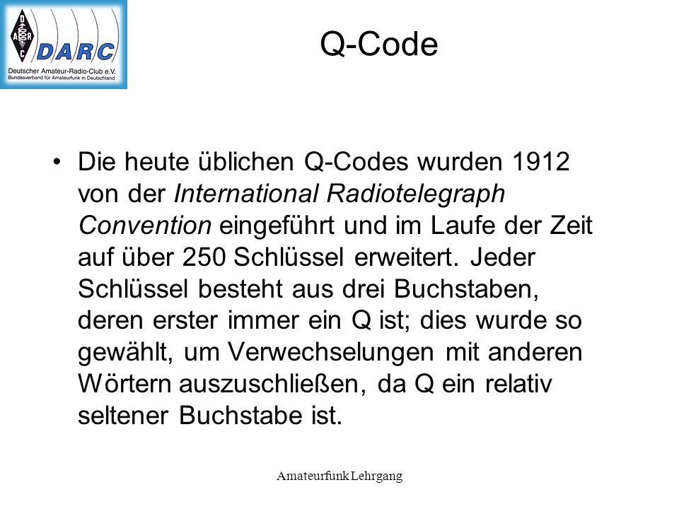Amateurfunk Lehrgang Q-Code Die heute üblichen Q-Codes wurden 1912 von der International Radiotelegraph Convention eingeführt und im Laufe der Zeit auf über 250 Schlüssel erweitert.