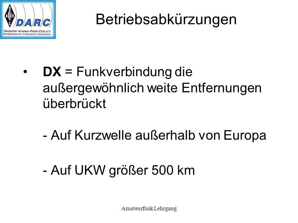 Amateurfunk Lehrgang Betriebsabkürzungen DX = Funkverbindung die außergewöhnlich weite Entfernungen überbrückt - Auf Kurzwelle außerhalb von Europa - Auf UKW größer 500 km