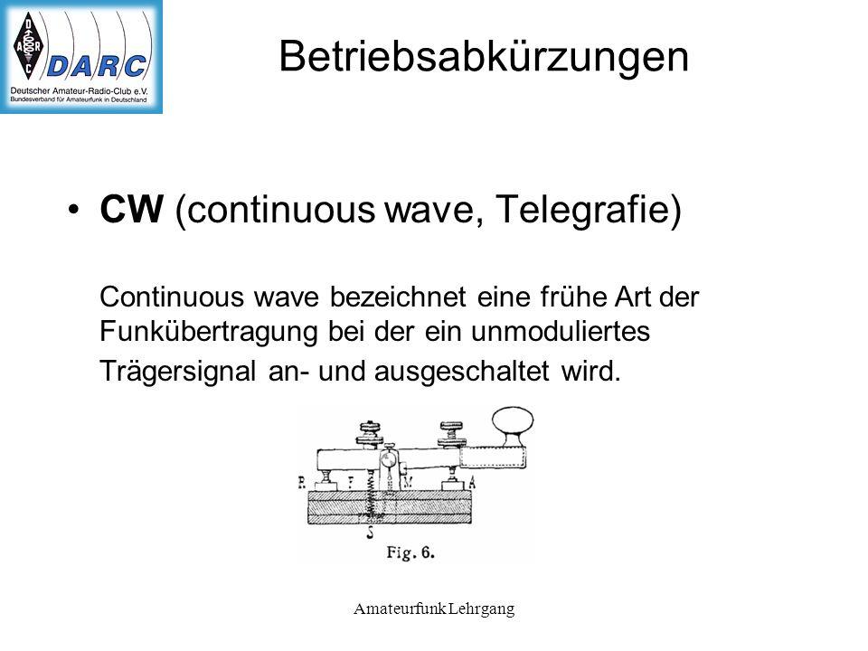 Amateurfunk Lehrgang Betriebsabkürzungen CW (continuous wave, Telegrafie) Continuous wave bezeichnet eine frühe Art der Funkübertragung bei der ein unmoduliertes Trägersignal an- und ausgeschaltet wird.