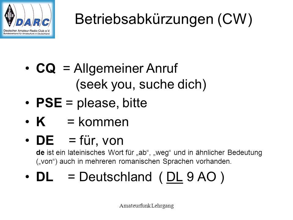 Amateurfunk Lehrgang Betriebsabkürzungen (CW) CQ = Allgemeiner Anruf (seek you, suche dich) PSE = please, bitte K = kommen DE = für, von de ist ein lateinisches Wort für ab, weg und in ähnlicher Bedeutung (von) auch in mehreren romanischen Sprachen vorhanden.
