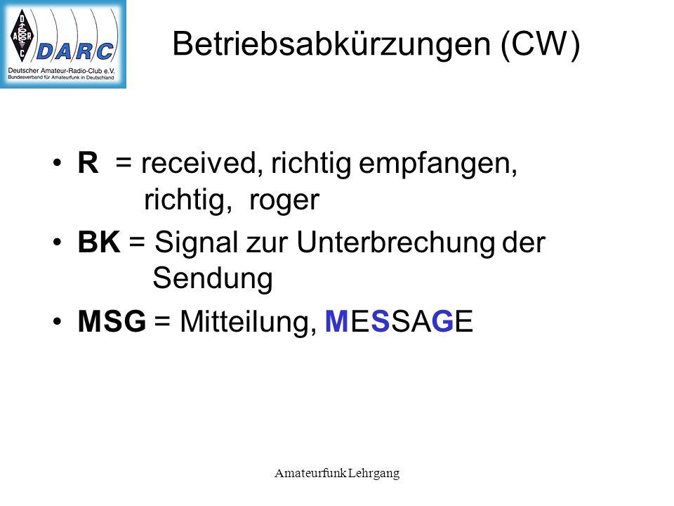 Amateurfunk Lehrgang Betriebsabkürzungen (CW) R = received, richtig empfangen, richtig, roger BK = Signal zur Unterbrechung der Sendung MSG = Mitteilung, MESSAGE