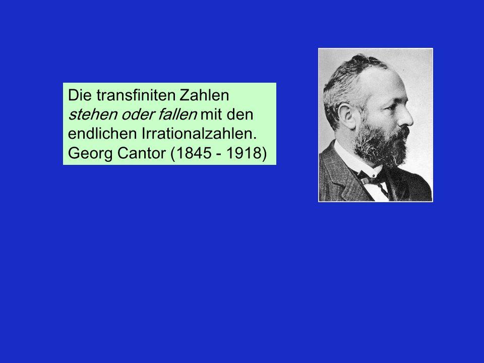 Die transfiniten Zahlen stehen oder fallen mit den endlichen Irrationalzahlen. Georg Cantor (1845 - 1918)