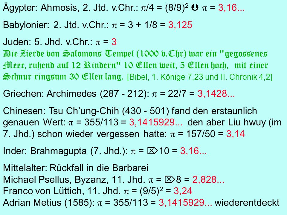 Ägypter: Ahmosis, 2. Jtd. v.Chr.: /4 = (8/9) 2 = 3,16... Babylonier: 2. Jtd. v.Chr.: = 3 + 1/8 = 3,125 Juden: 5. Jhd. v.Chr.: = 3 Die Zierde von Salom