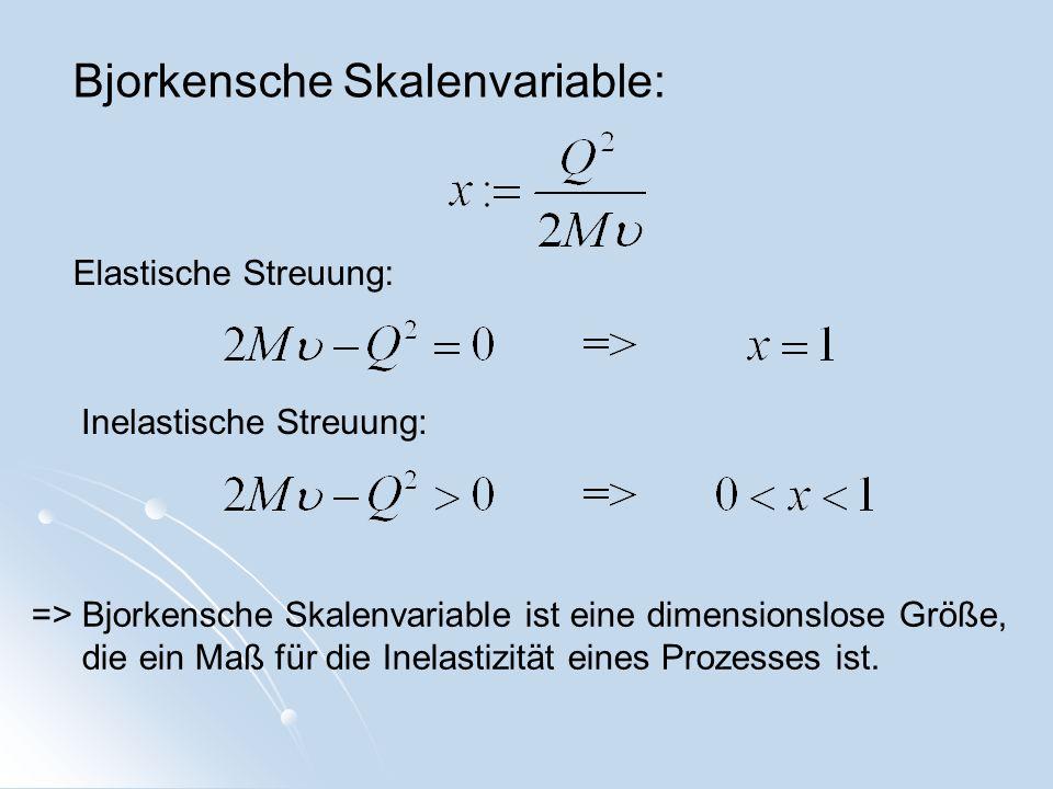 Bjorkensche Skalenvariable: Elastische Streuung: Inelastische Streuung: => Bjorkensche Skalenvariable ist eine dimensionslose Größe, die ein Maß für d