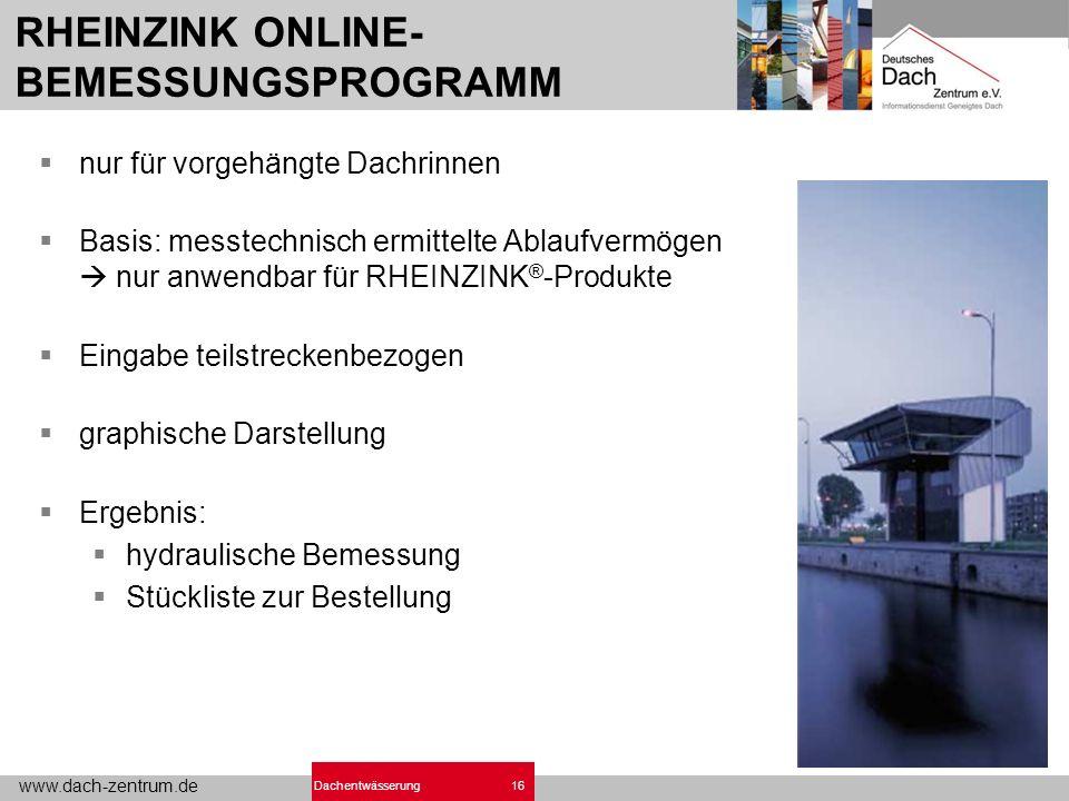 www.dach-zentrum.de 16Dachentwässerung RHEINZINK ONLINE- BEMESSUNGSPROGRAMM nur für vorgehängte Dachrinnen Basis: messtechnisch ermittelte Ablaufvermö
