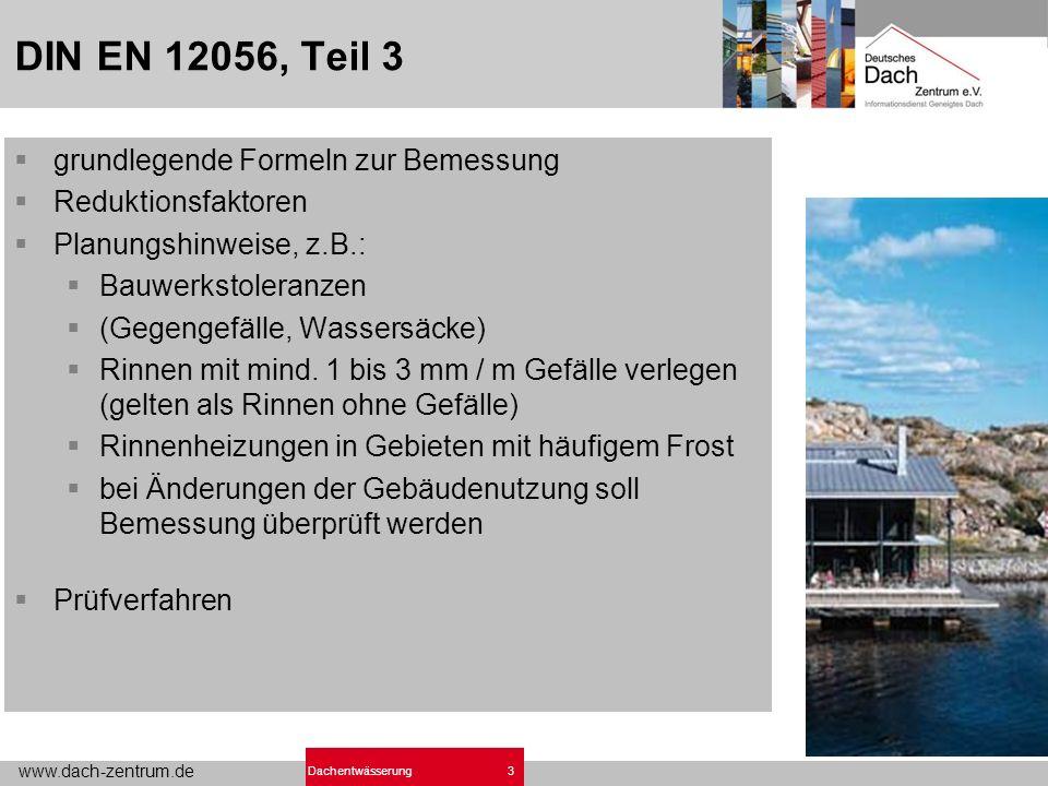 www.dach-zentrum.de 3Dachentwässerung DIN EN 12056, Teil 3 grundlegende Formeln zur Bemessung Reduktionsfaktoren Planungshinweise, z.B.: Bauwerkstoleranzen (Gegengefälle, Wassersäcke) Rinnen mit mind.