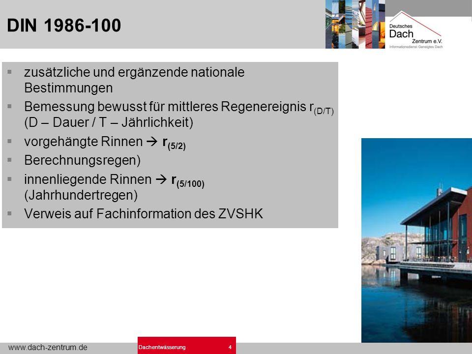 www.dach-zentrum.de 4Dachentwässerung DIN 1986-100 zusätzliche und ergänzende nationale Bestimmungen Bemessung bewusst für mittleres Regenereignis r (D/T) (D – Dauer / T – Jährlichkeit) vorgehängte Rinnen r (5/2) Berechnungsregen) innenliegende Rinnen r (5/100) (Jahrhundertregen) Verweis auf Fachinformation des ZVSHK