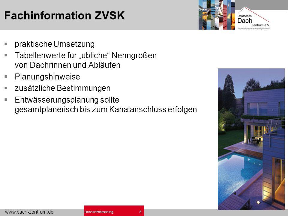 www.dach-zentrum.de 5Dachentwässerung Fachinformation ZVSK praktische Umsetzung Tabellenwerte für übliche Nenngrößen von Dachrinnen und Abläufen Planungshinweise zusätzliche Bestimmungen Entwässerungsplanung sollte gesamtplanerisch bis zum Kanalanschluss erfolgen