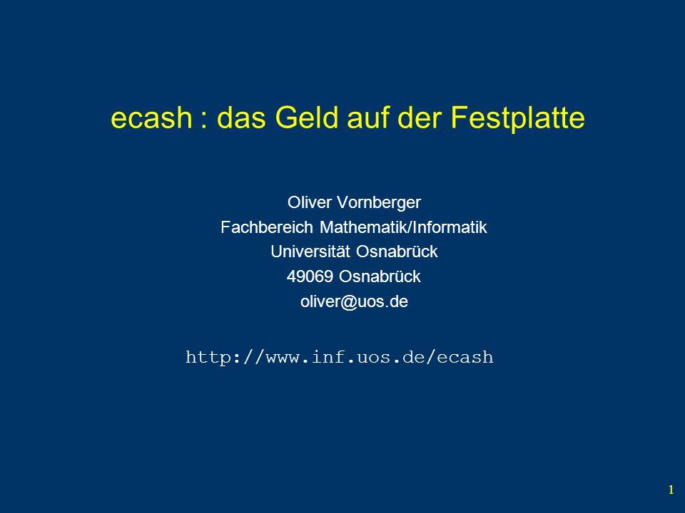 1 ecash : das Geld auf der Festplatte Oliver Vornberger Fachbereich Mathematik/Informatik Universität Osnabrück 49069 Osnabrück oliver@uos.de http://www.inf.uos.de/ecash