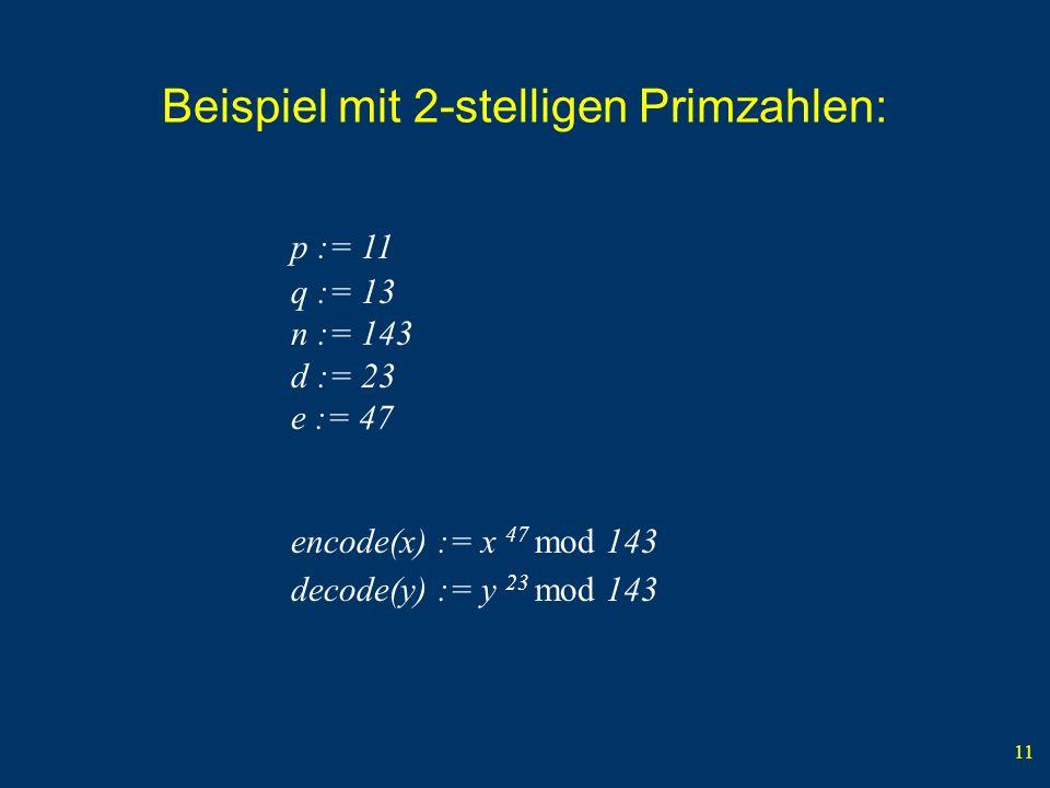 11 Beispiel mit 2-stelligen Primzahlen: p := 11 q := 13 n := 143 d := 23 e := 47 encode(x) := x 47 mod 143 decode(y) := y 23 mod 143