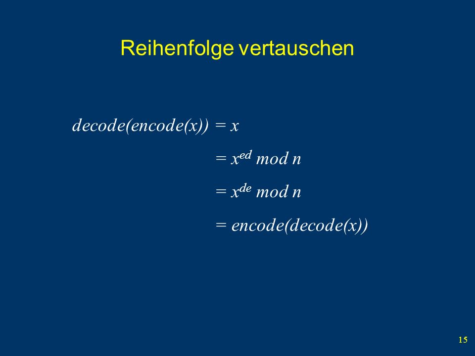 15 Reihenfolge vertauschen decode(encode(x)) = x = x ed mod n = x de mod n = encode(decode(x))
