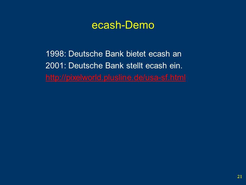 21 ecash-Demo 1998: Deutsche Bank bietet ecash an 2001: Deutsche Bank stellt ecash ein.