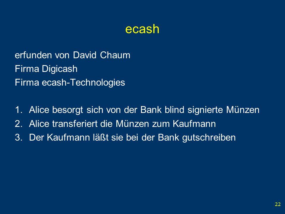 22 ecash erfunden von David Chaum Firma Digicash Firma ecash-Technologies 1.Alice besorgt sich von der Bank blind signierte Münzen 2.Alice transferiert die Münzen zum Kaufmann 3.Der Kaufmann läßt sie bei der Bank gutschreiben