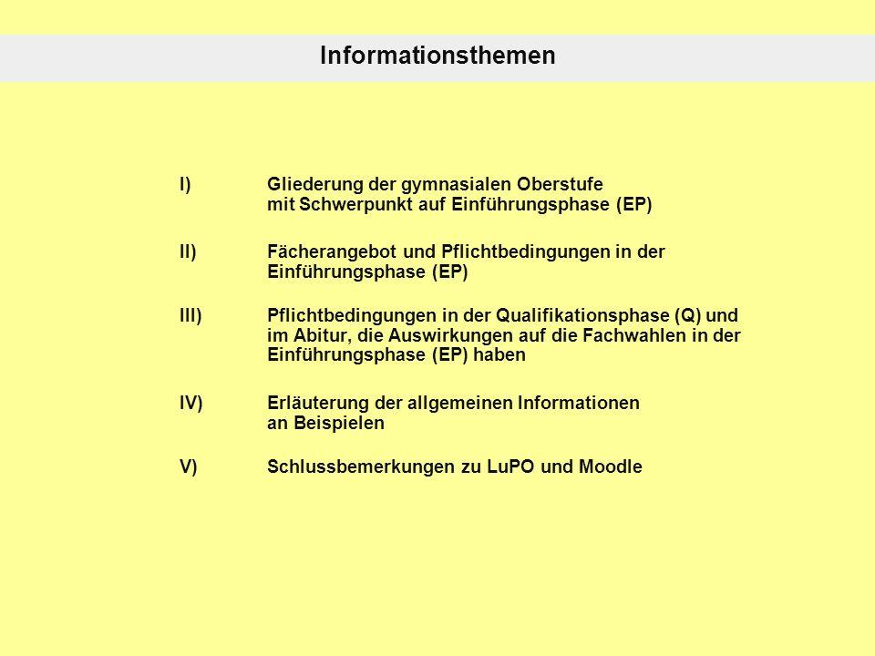 Informationsthemen I) Gliederung der gymnasialen Oberstufe mit Schwerpunkt auf Einführungsphase (EP) II) Fächerangebot und Pflichtbedingungen in der Einführungsphase (EP) III) Pflichtbedingungen in der Qualifikationsphase (Q) und im Abitur, die Auswirkungen auf die Fachwahlen in der Einführungsphase (EP) haben IV) Erläuterung der allgemeinen Informationen an Beispielen V) Schlussbemerkungen zu LuPO und Moodle