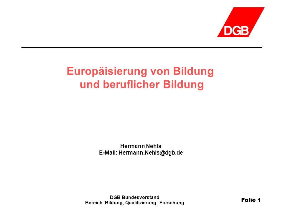 Folie 1 DGB Bundesvorstand Bereich Bildung, Qualifizierung, Forschung Europäisierung von Bildung und beruflicher Bildung Hermann Nehls E-Mail: Hermann
