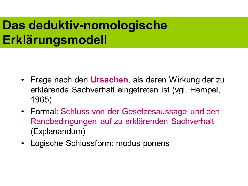 Das deduktiv-nomologische Erklärungsmodell Frage nach den Ursachen, als deren Wirkung der zu erklärende Sachverhalt eingetreten ist (vgl. Hempel, 1965