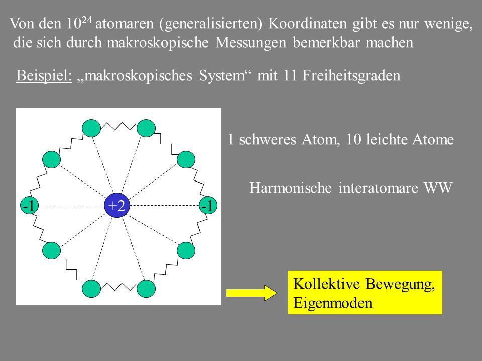 +2 Von den 10 24 atomaren (generalisierten) Koordinaten gibt es nur wenige, die sich durch makroskopische Messungen bemerkbar machen Beispiel: makrosk