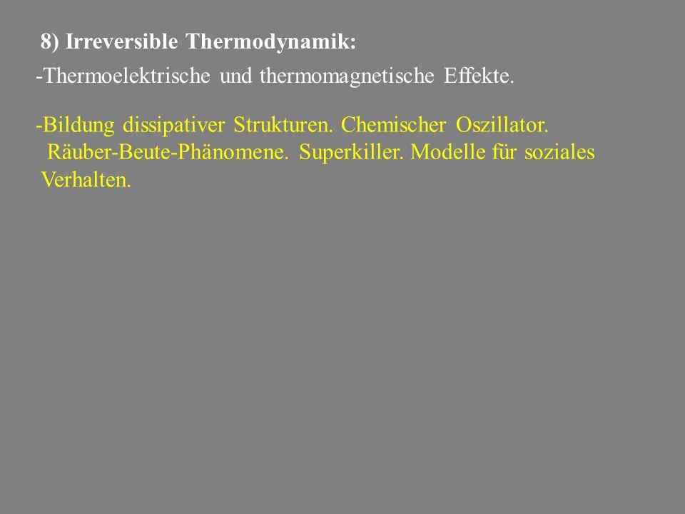 8) Irreversible Thermodynamik: -Thermoelektrische und thermomagnetische Effekte. -Bildung dissipativer Strukturen. Chemischer Oszillator. Räuber-Beute